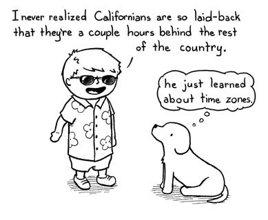 boydog117 B: I never realized Californians are so laid-back that they're a couple hours behind the rest of the country. D: He just learned about time zones.