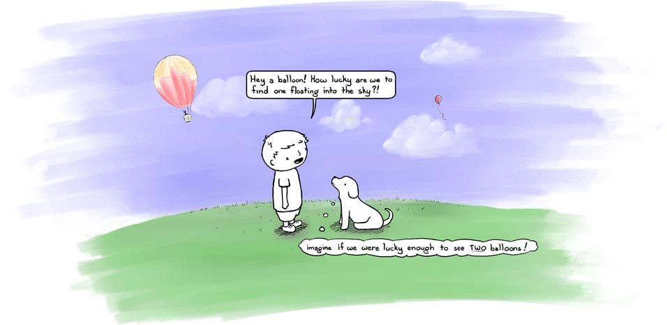 boydog119 B: Hey a balloon! How lucky are we to find one floating into the sky?! D: imagine if we were lucky enough to see TWO balloons!